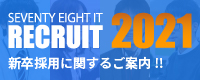 SEVENTY EIGHT IT RECRUIT 2021 新卒採用に関するご案内